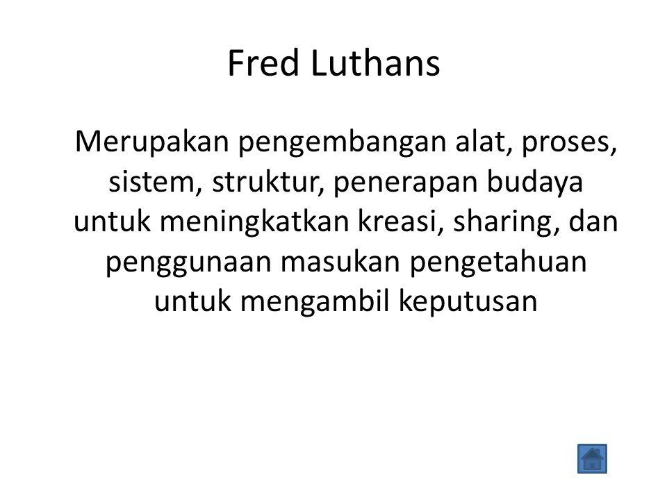 Fred Luthans Merupakan pengembangan alat, proses, sistem, struktur, penerapan budaya untuk meningkatkan kreasi, sharing, dan penggunaan masukan pengetahuan untuk mengambil keputusan