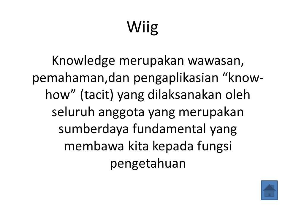 Wiig Knowledge merupakan wawasan, pemahaman,dan pengaplikasian know- how (tacit) yang dilaksanakan oleh seluruh anggota yang merupakan sumberdaya fundamental yang membawa kita kepada fungsi pengetahuan