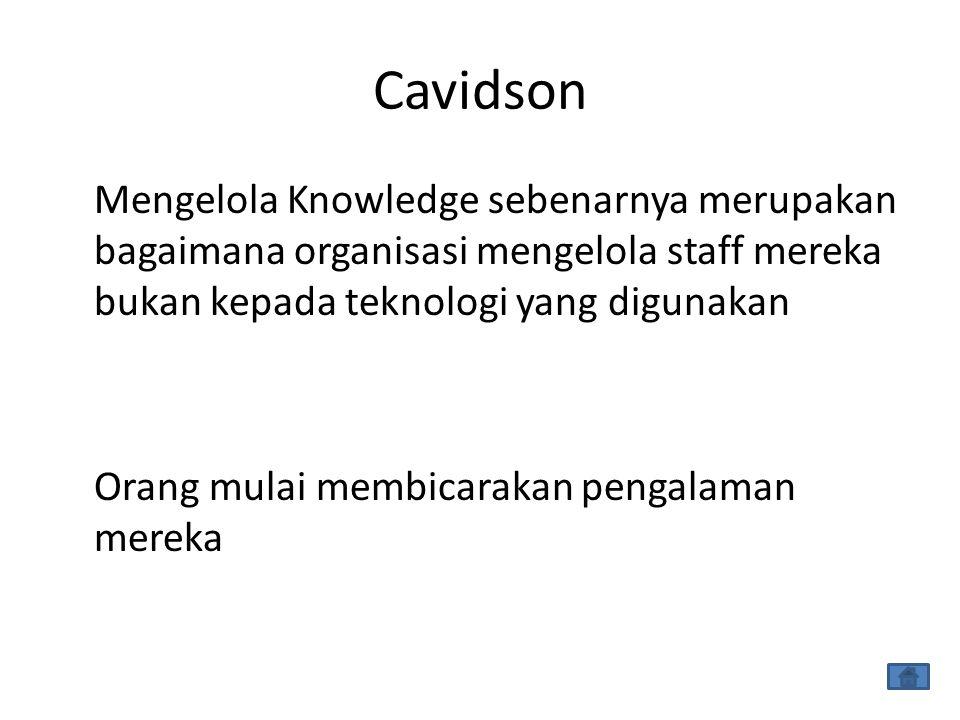Cavidson Mengelola Knowledge sebenarnya merupakan bagaimana organisasi mengelola staff mereka bukan kepada teknologi yang digunakan Orang mulai membicarakan pengalaman mereka