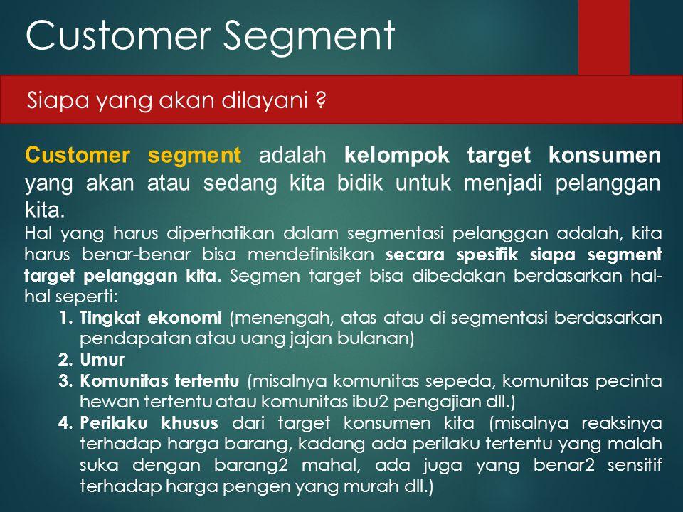 Customer Segment Customer segment adalah kelompok target konsumen yang akan atau sedang kita bidik untuk menjadi pelanggan kita. Hal yang harus diperh