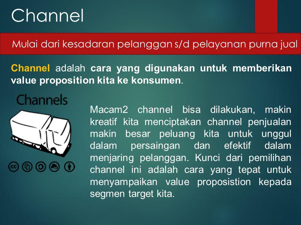 Channel Channel adalah cara yang digunakan untuk memberikan value proposition kita ke konsumen. Mulai dari kesadaran pelanggan s/d pelayanan purna jua