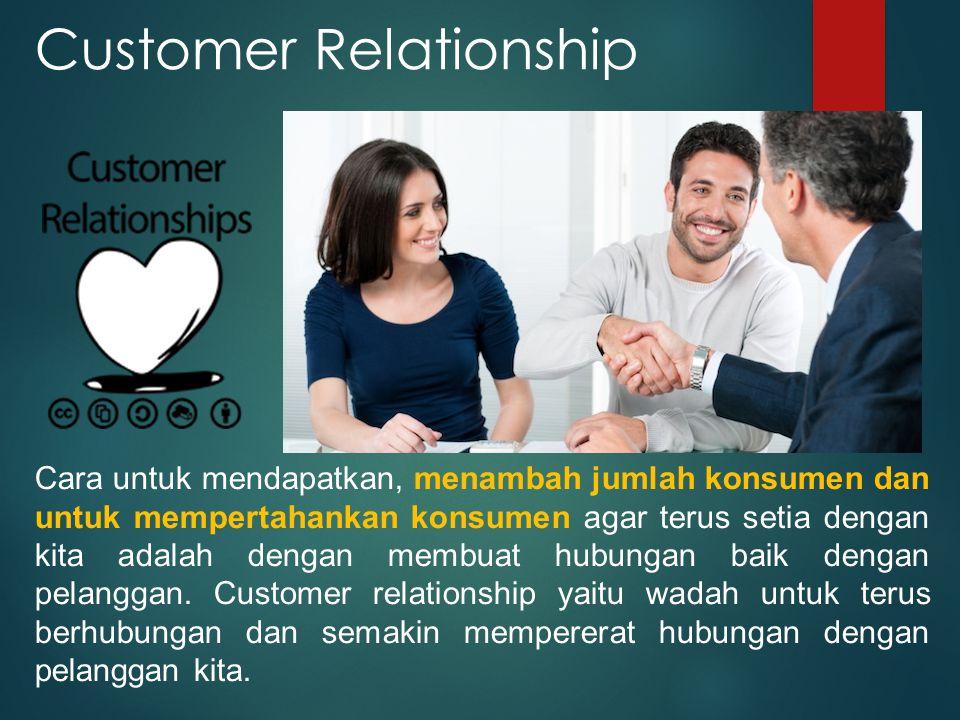 Customer Relationship Cara untuk mendapatkan, menambah jumlah konsumen dan untuk mempertahankan konsumen agar terus setia dengan kita adalah dengan me