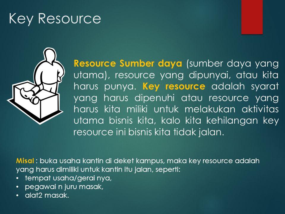 Key Resource Resource Sumber daya (sumber daya yang utama), resource yang dipunyai, atau kita harus punya. Key resource adalah syarat yang harus dipen