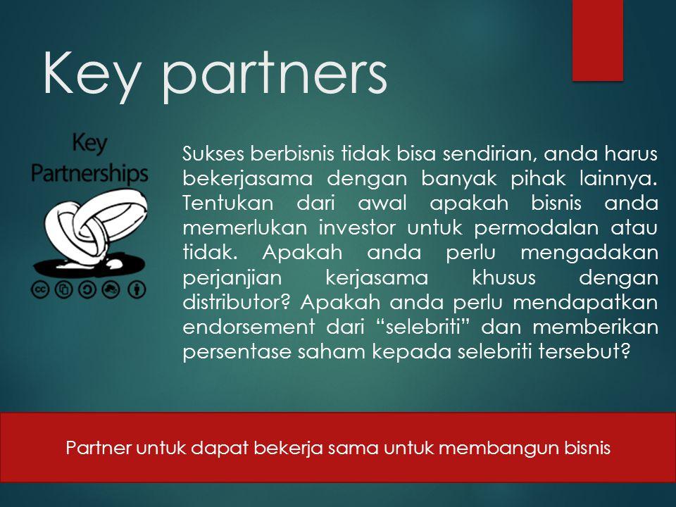 Key partners Sukses berbisnis tidak bisa sendirian, anda harus bekerjasama dengan banyak pihak lainnya. Tentukan dari awal apakah bisnis anda memerluk