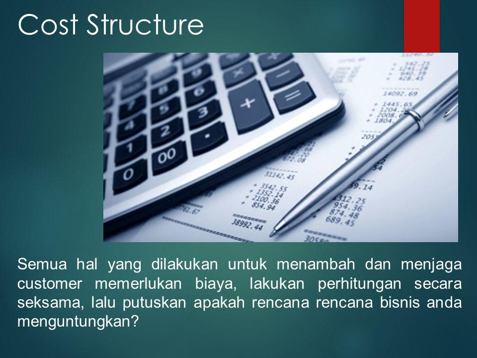 Cost Structure Semua hal yang dilakukan untuk menambah dan menjaga customer memerlukan biaya, lakukan perhitungan secara seksama, lalu putuskan apakah