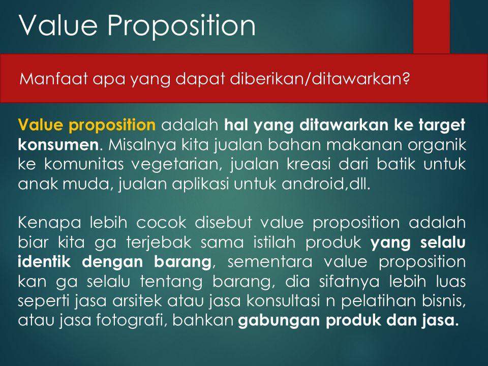 Value Proposition Value proposition adalah hal yang ditawarkan ke target konsumen. Misalnya kita jualan bahan makanan organik ke komunitas vegetarian,