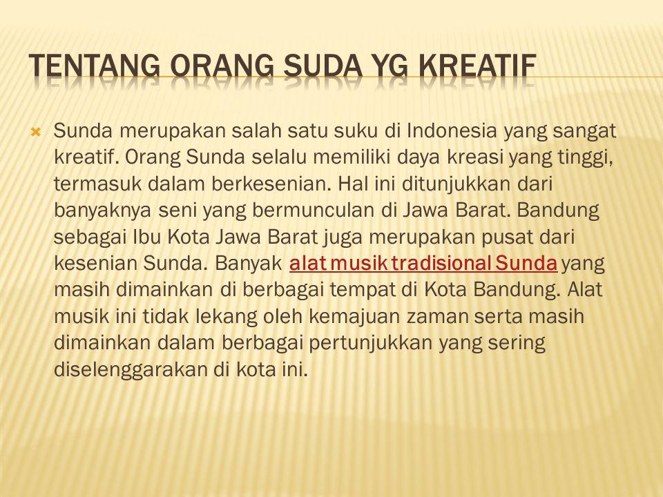  Sunda merupakan salah satu suku di Indonesia yang sangat kreatif. Orang Sunda selalu memiliki daya kreasi yang tinggi, termasuk dalam berkesenian. H