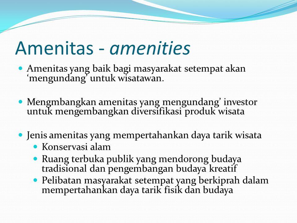 Amenitas - amenities Amenitas yang baik bagi masyarakat setempat akan 'mengundang' untuk wisatawan. Mengmbangkan amenitas yang mengundang' investor un