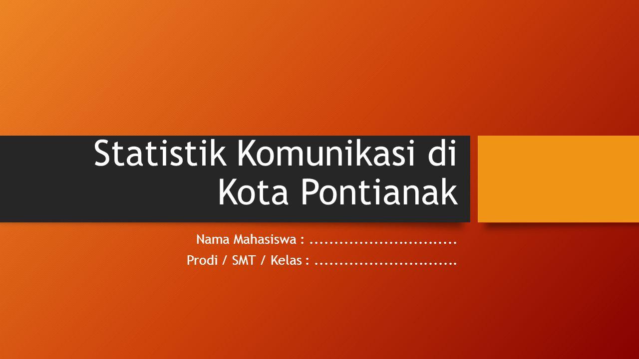 Statistik Komunikasi di Kota Pontianak Nama Mahasiswa :.............................. Prodi / SMT / Kelas :.............................
