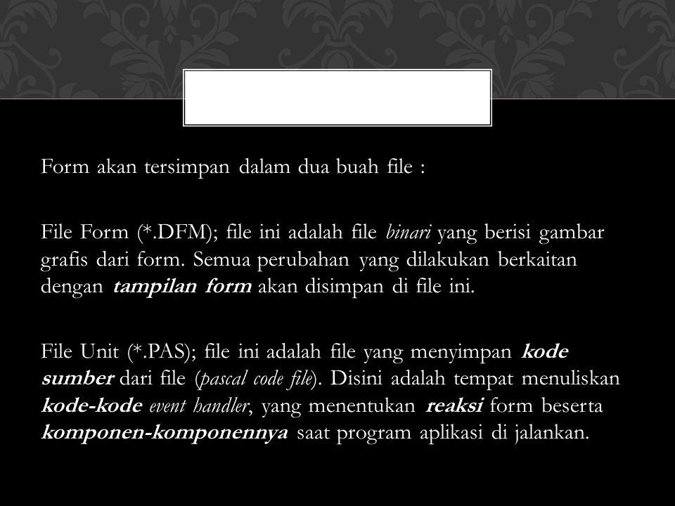 Form akan tersimpan dalam dua buah file : File Form (*.DFM); file ini adalah file binari yang berisi gambar grafis dari form.