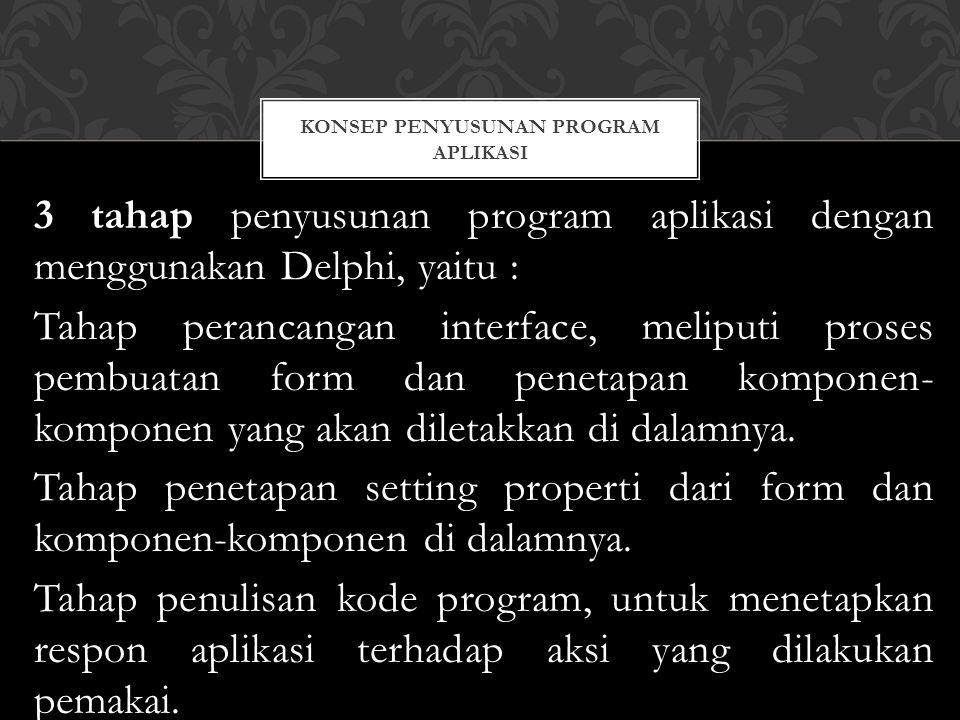 3 tahap penyusunan program aplikasi dengan menggunakan Delphi, yaitu : Tahap perancangan interface, meliputi proses pembuatan form dan penetapan komponen- komponen yang akan diletakkan di dalamnya.