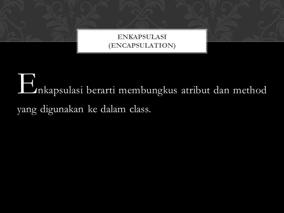 E nkapsulasi berarti membungkus atribut dan method yang digunakan ke dalam class.