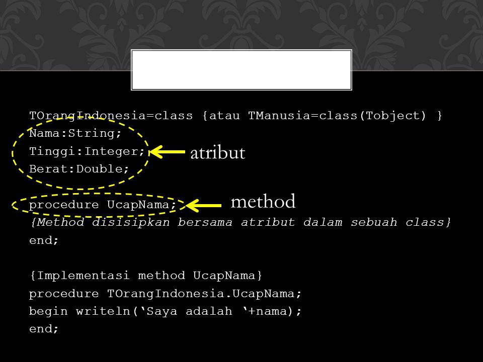 TOrangIndonesia=class {atau TManusia=class(Tobject) } Nama:String; Tinggi:Integer; Berat:Double; procedure UcapNama; {Method disisipkan bersama atribut dalam sebuah class} end; {Implementasi method UcapNama} procedure TOrangIndonesia.UcapNama; begin writeln('Saya adalah '+nama); end; atribut method