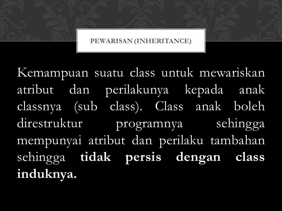 Kemampuan suatu class untuk mewariskan atribut dan perilakunya kepada anak classnya (sub class).