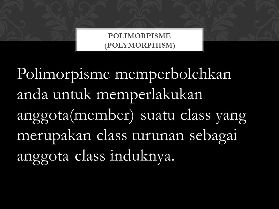 Polimorpisme memperbolehkan anda untuk memperlakukan anggota(member) suatu class yang merupakan class turunan sebagai anggota class induknya.