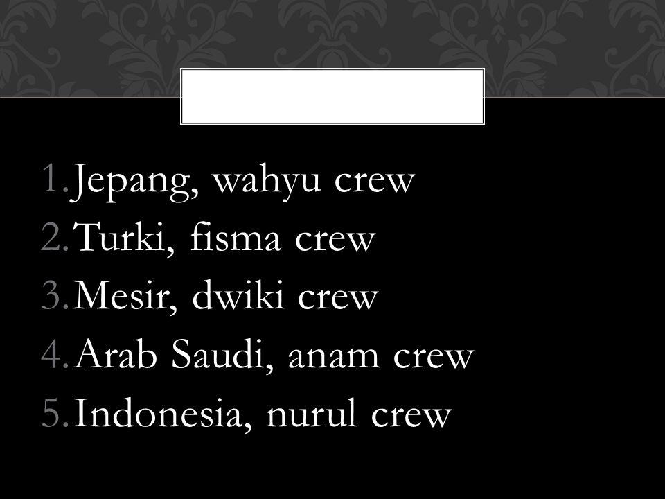 1.Jepang, wahyu crew 2.Turki, fisma crew 3.Mesir, dwiki crew 4.Arab Saudi, anam crew 5.Indonesia, nurul crew