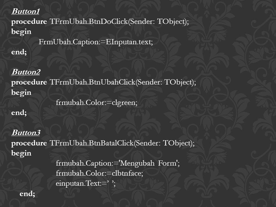 Button1 procedure TFrmUbah.BtnDoClick(Sender: TObject); begin FrmUbah.Caption:=EInputan.text; end; Button2 procedure TFrmUbah.BtnUbahClick(Sender: TObject); begin frmubah.Color:=clgreen; end; Button3 procedure TFrmUbah.BtnBatalClick(Sender: TObject); begin frmubah.Caption:= Mengubah Form ; frmubah.Color:=clbtnface; einputan.Text:=' '; end;