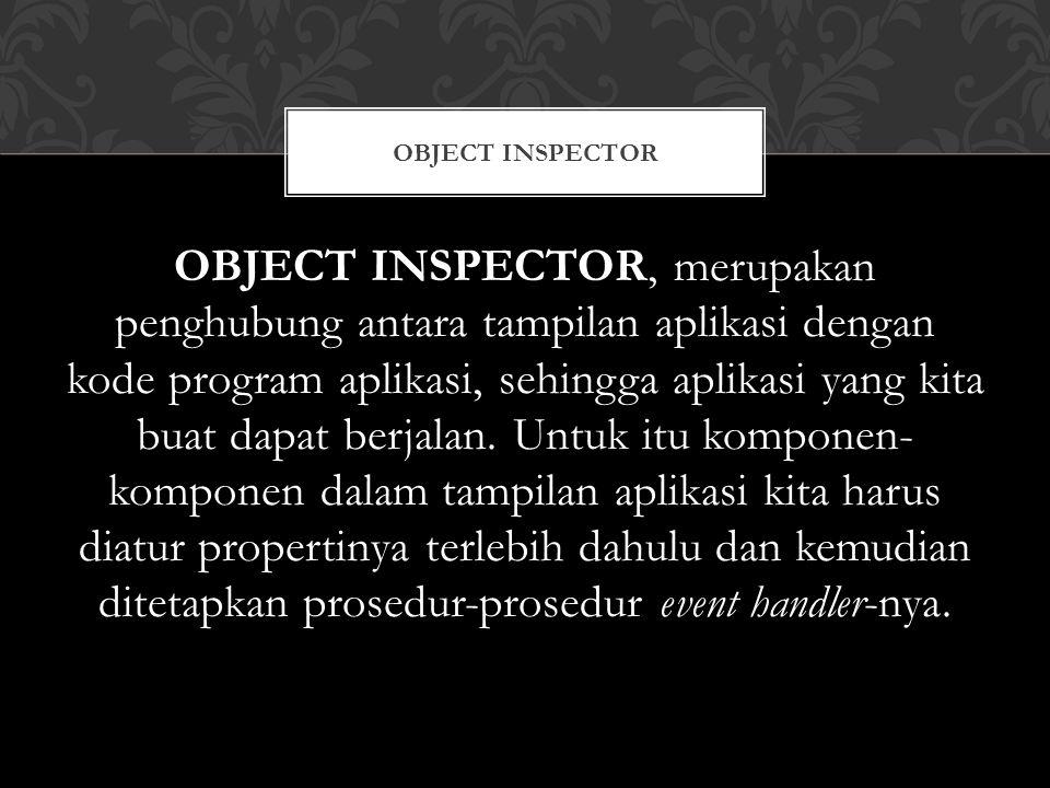 OBJECT INSPECTOR, merupakan penghubung antara tampilan aplikasi dengan kode program aplikasi, sehingga aplikasi yang kita buat dapat berjalan.