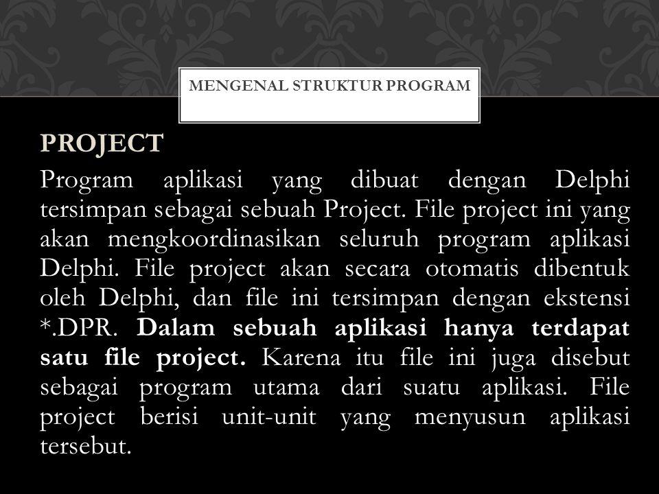 PROJECT Program aplikasi yang dibuat dengan Delphi tersimpan sebagai sebuah Project.