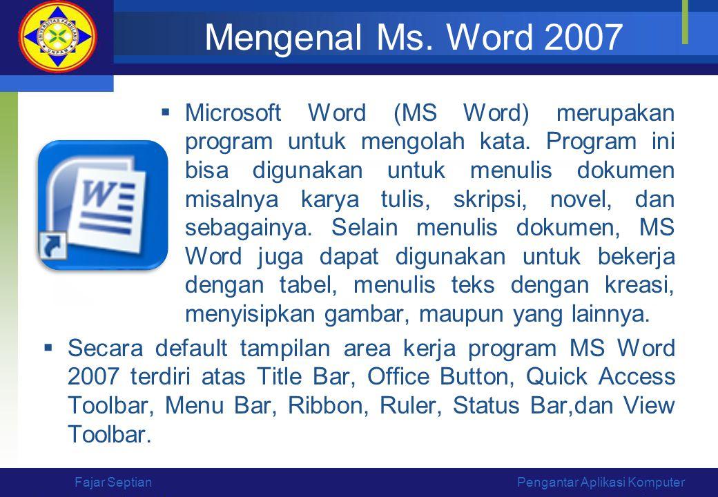 Mengenal Ms. Word 2007  Microsoft Word (MS Word) merupakan program untuk mengolah kata. Program ini bisa digunakan untuk menulis dokumen misalnya kar