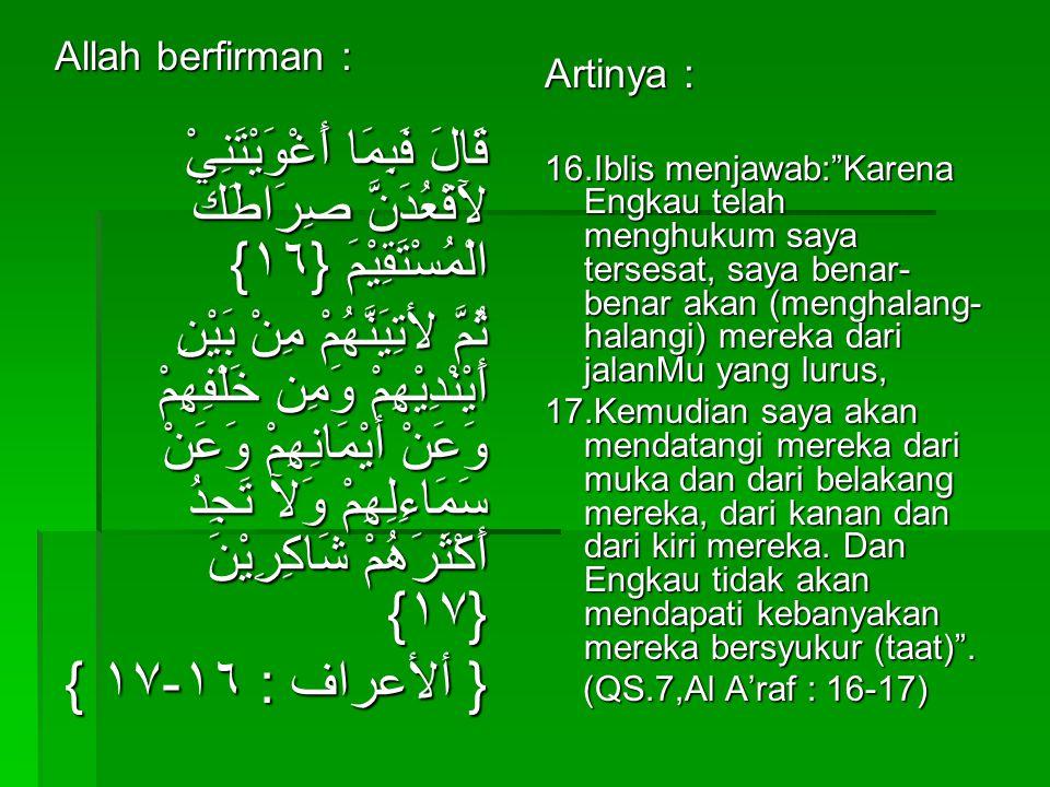 Allah berfirman : قَالَ فَبِمَا أَغْوَيْتَنِيْ لآَقْعُدَنَّ صِرَاطَك الْمُسْتَقِيْمَ {۱٦} ثُمَّ لأتِيَنَّهُمْ مِنْ بَيْنِ أَيْنْدِيْهِمْ وَمِن خَلْفِهِمْ وَعَنْ أيْمَانِهِمْ وَعَنْ سَمَاءِلِهِمْ وَلآ تَجِدُ أَكْثَرَهُمْ شَاكِرِيْنَ {۱٧} { ألأعراف : ۱٦-۱٧ } Artinya : 16.Iblis menjawab: Karena Engkau telah menghukum saya tersesat, saya benar- benar akan (menghalang- halangi) mereka dari jalanMu yang lurus, 17.Kemudian saya akan mendatangi mereka dari muka dan dari belakang mereka, dari kanan dan dari kiri mereka.