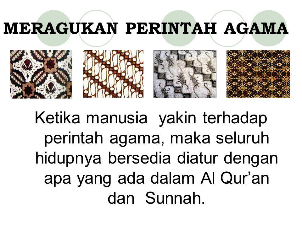 MERAGUKAN PERINTAH AGAMA Ketika manusia yakin terhadap perintah agama, maka seluruh hidupnya bersedia diatur dengan apa yang ada dalam Al Qur'an dan Sunnah.