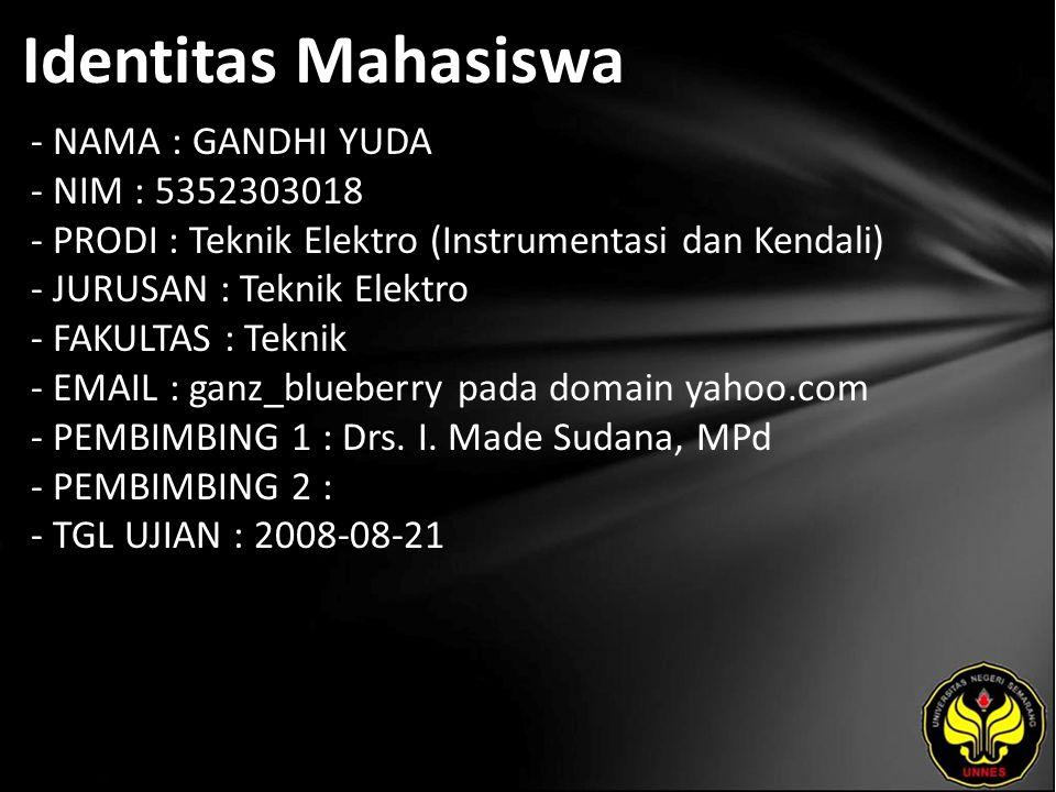 Identitas Mahasiswa - NAMA : GANDHI YUDA - NIM : 5352303018 - PRODI : Teknik Elektro (Instrumentasi dan Kendali) - JURUSAN : Teknik Elektro - FAKULTAS : Teknik - EMAIL : ganz_blueberry pada domain yahoo.com - PEMBIMBING 1 : Drs.