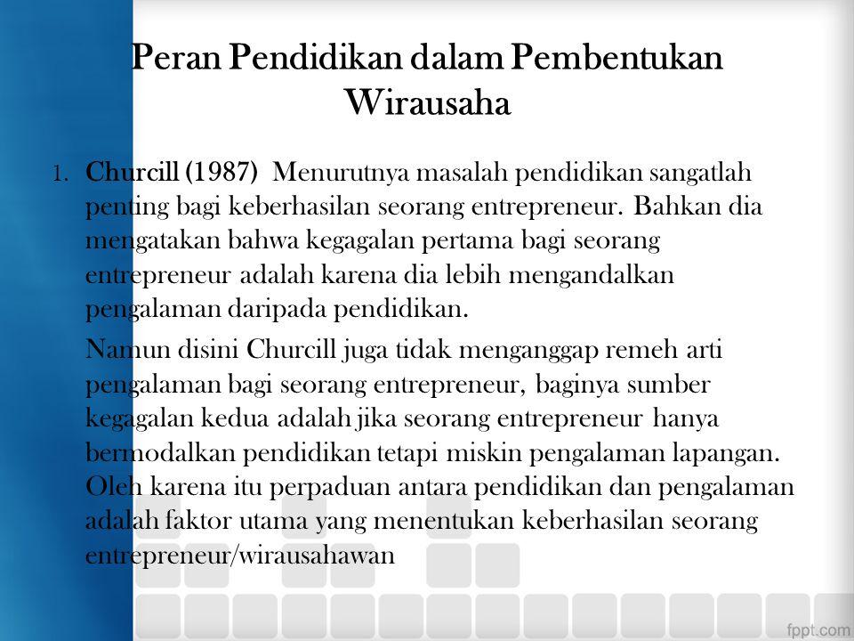 Peran Pendidikan dalam Pembentukan Wirausaha 1. Churcill (1987) Menurutnya masalah pendidikan sangatlah penting bagi keberhasilan seorang entrepreneur