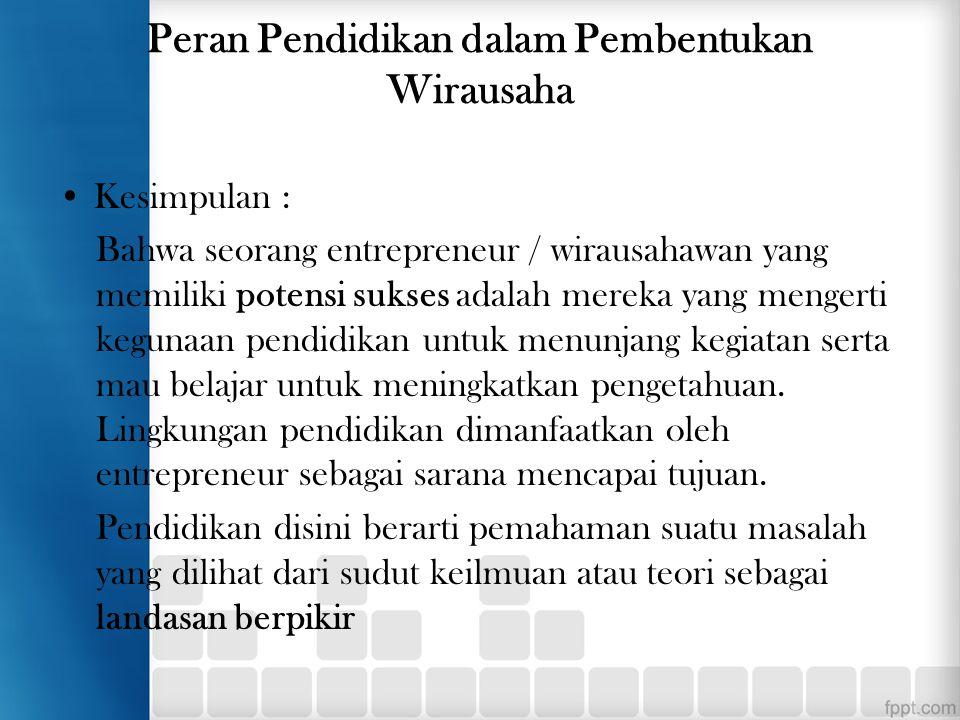 Peran Pendidikan dalam Pembentukan Wirausaha Kesimpulan : Bahwa seorang entrepreneur / wirausahawan yang memiliki potensi sukses adalah mereka yang me