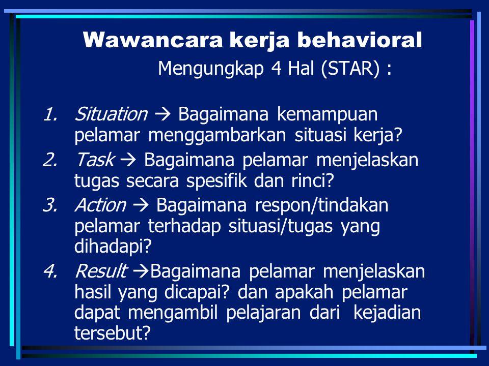 Wawancara kerja behavioral Mengungkap 4 Hal (STAR) : 1.Situation  Bagaimana kemampuan pelamar menggambarkan situasi kerja? 2.Task  Bagaimana pelamar