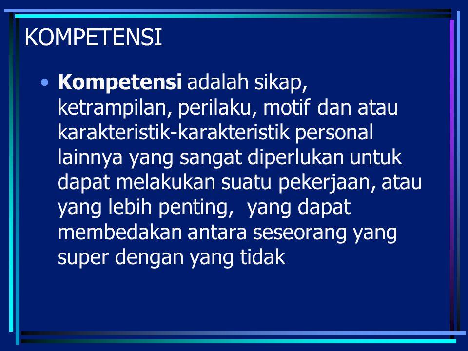 KOMPETENSI Kompetensi adalah sikap, ketrampilan, perilaku, motif dan atau karakteristik-karakteristik personal lainnya yang sangat diperlukan untuk da