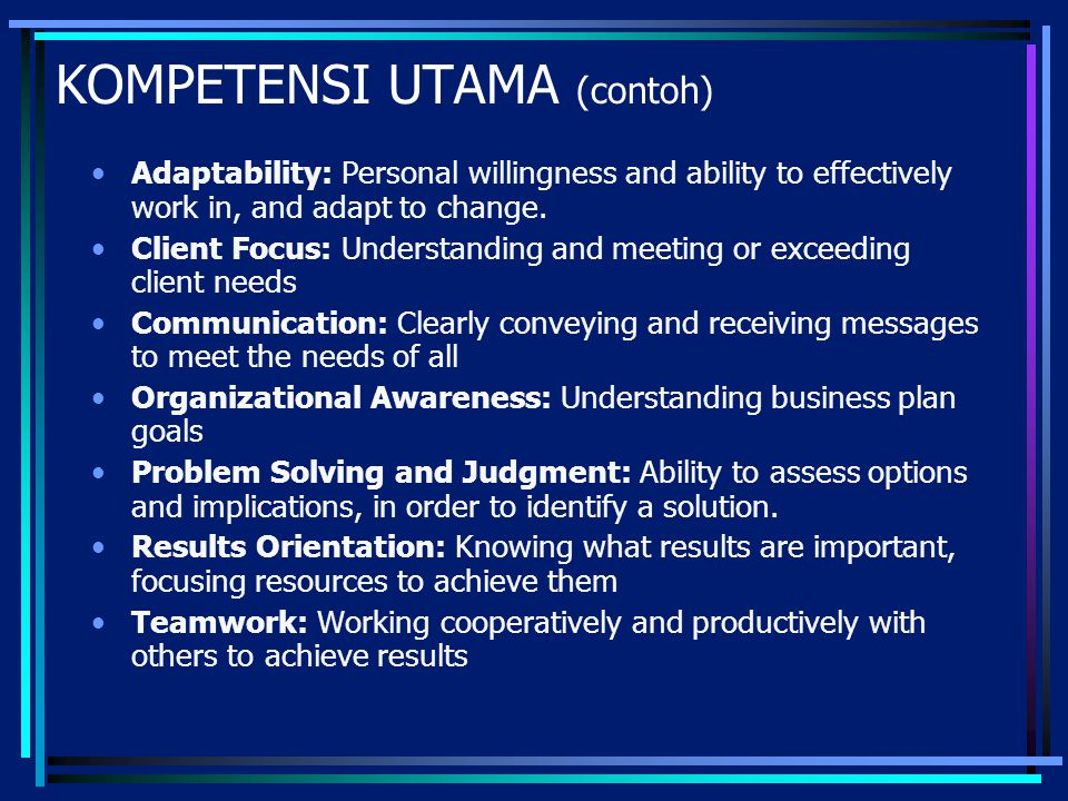 KOMPETENSI UTAMA (contoh) Adaptability: Personal willingness and ability to effectively work in, and adapt to change. Client Focus: Understanding and