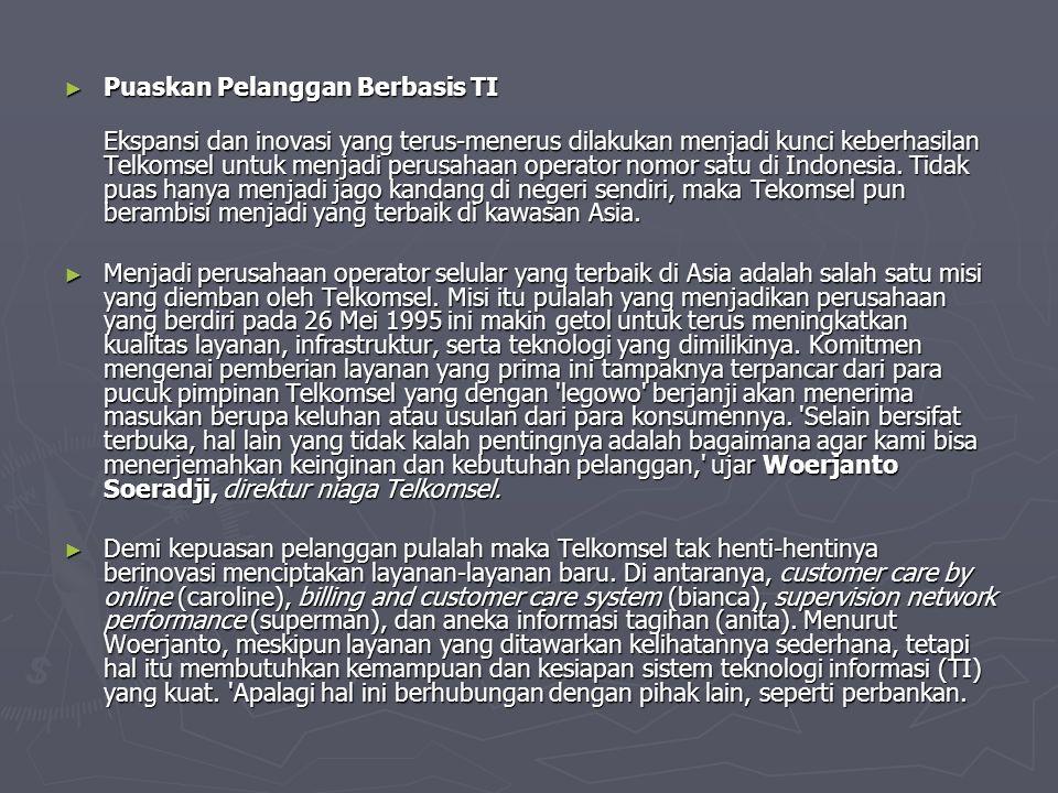 ► Puaskan Pelanggan Berbasis TI Ekspansi dan inovasi yang terus-menerus dilakukan menjadi kunci keberhasilan Telkomsel untuk menjadi perusahaan operator nomor satu di Indonesia.