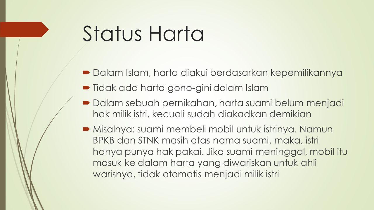 Status Harta  Dalam Islam, harta diakui berdasarkan kepemilikannya  Tidak ada harta gono-gini dalam Islam  Dalam sebuah pernikahan, harta suami belum menjadi hak milik istri, kecuali sudah diakadkan demikian  Misalnya: suami membeli mobil untuk istrinya.
