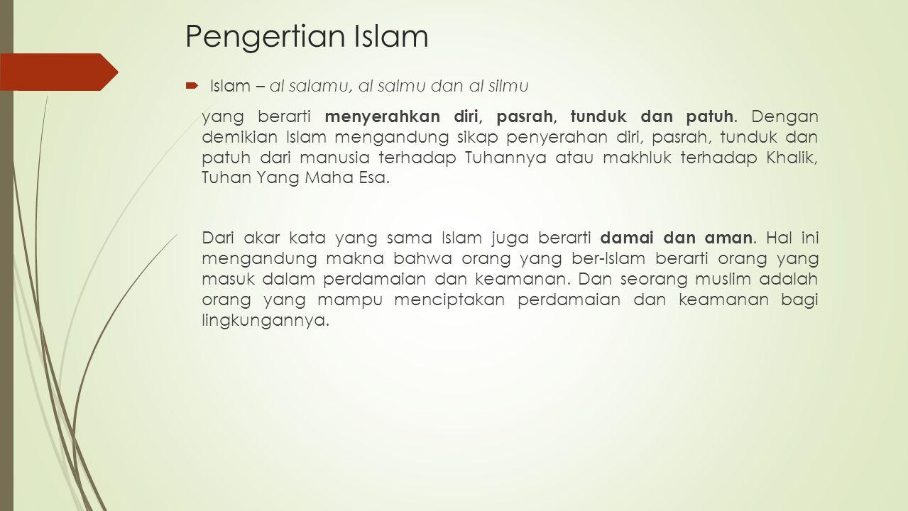 Pengertian Islam  Islam – al salamu, al salmu dan al silmu yang berarti menyerahkan diri, pasrah, tunduk dan patuh. Dengan demikian Islam mengandung