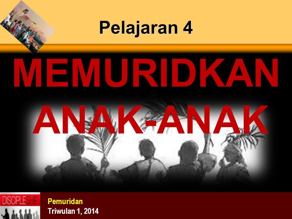 Pelajaran 4 Pemuridan Triwulan 1, 2014 MEMURIDKAN ANAK-ANAK