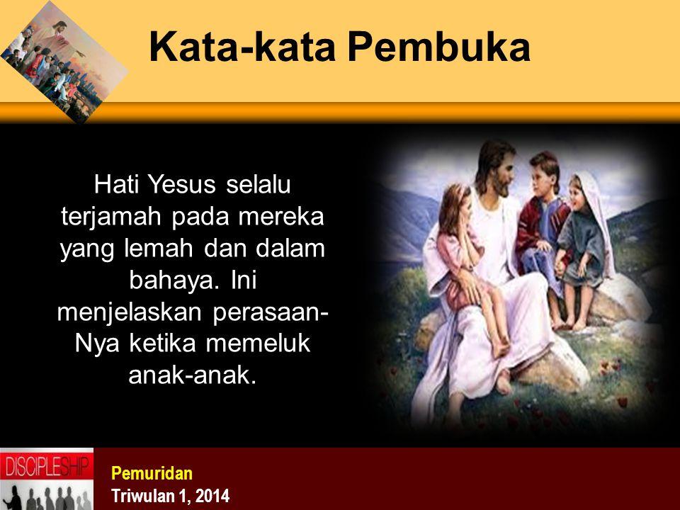 Pemuridan Triwulan 1, 2014 Kata-kata Pembuka Hati Yesus selalu terjamah pada mereka yang lemah dan dalam bahaya. Ini menjelaskan perasaan- Nya ketika