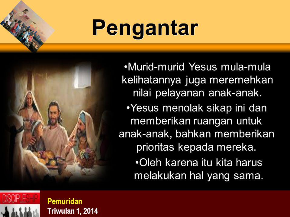Pemuridan Triwulan 1, 2014 Pengantar Murid-murid Yesus mula-mula kelihatannya juga meremehkan nilai pelayanan anak-anak. Yesus menolak sikap ini dan m