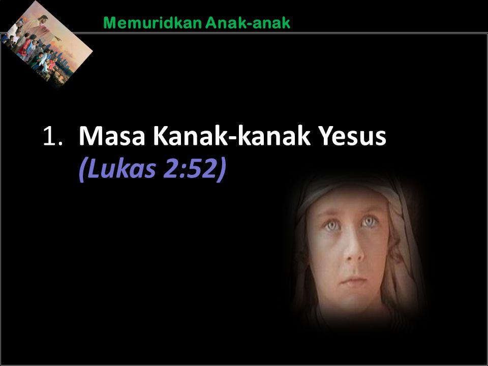b b Understand the purposes of marriageA Memuridkan Anak-anak 1. Masa Kanak-kanak Yesus (Lukas 2:52)