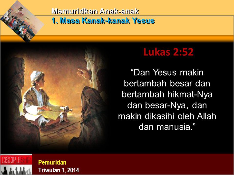 """Pemuridan Triwulan 1, 2014 Memuridkan Anak-anak 1. Masa Kanak-kanak Yesus Lukas 2:52 """"Dan Yesus makin bertambah besar dan bertambah hikmat-Nya dan bes"""