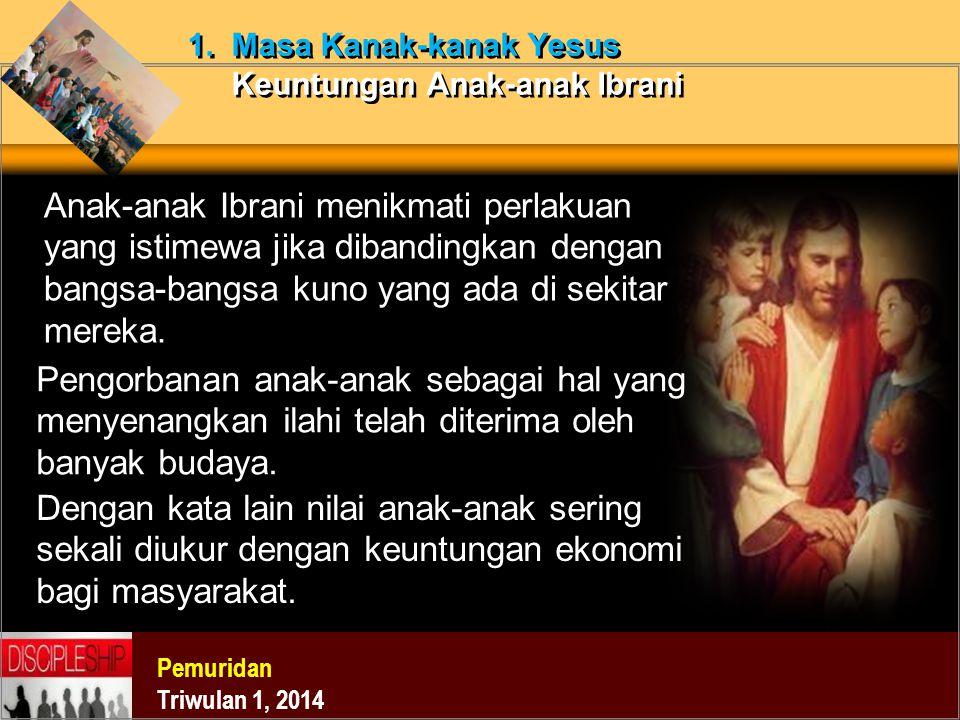 Pemuridan Triwulan 1, 2014 1. Masa Kanak-kanak Yesus Keuntungan Anak-anak Ibrani Anak-anak Ibrani menikmati perlakuan yang istimewa jika dibandingkan