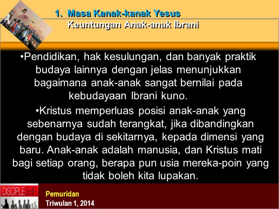 Pemuridan Triwulan 1, 2014 1. Masa Kanak-kanak Yesus Keuntungan Anak-anak Ibrani Pendidikan, hak kesulungan, dan banyak praktik budaya lainnya dengan
