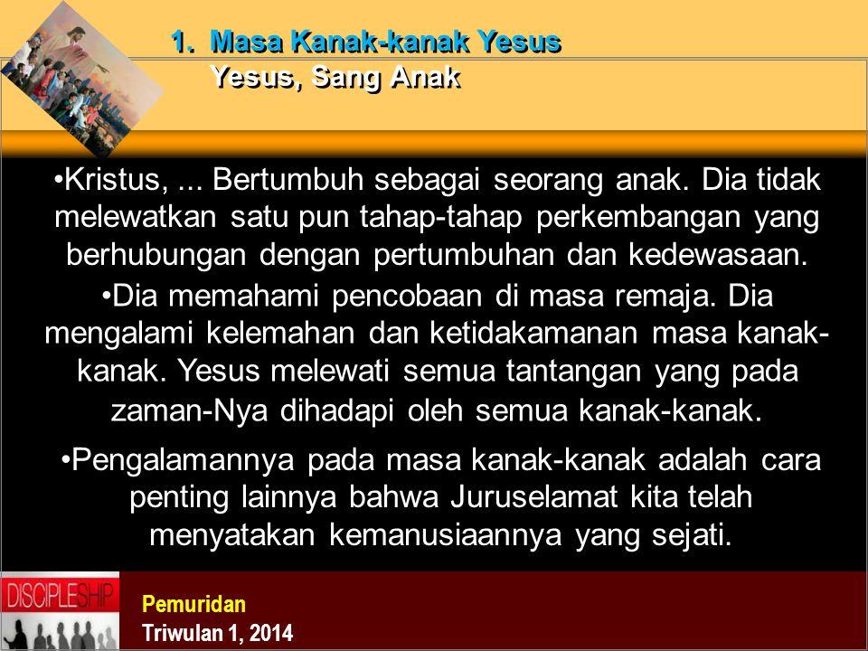 Pemuridan Triwulan 1, 2014 1. Masa Kanak-kanak Yesus Yesus, Sang Anak Kristus,... Bertumbuh sebagai seorang anak. Dia tidak melewatkan satu pun tahap-