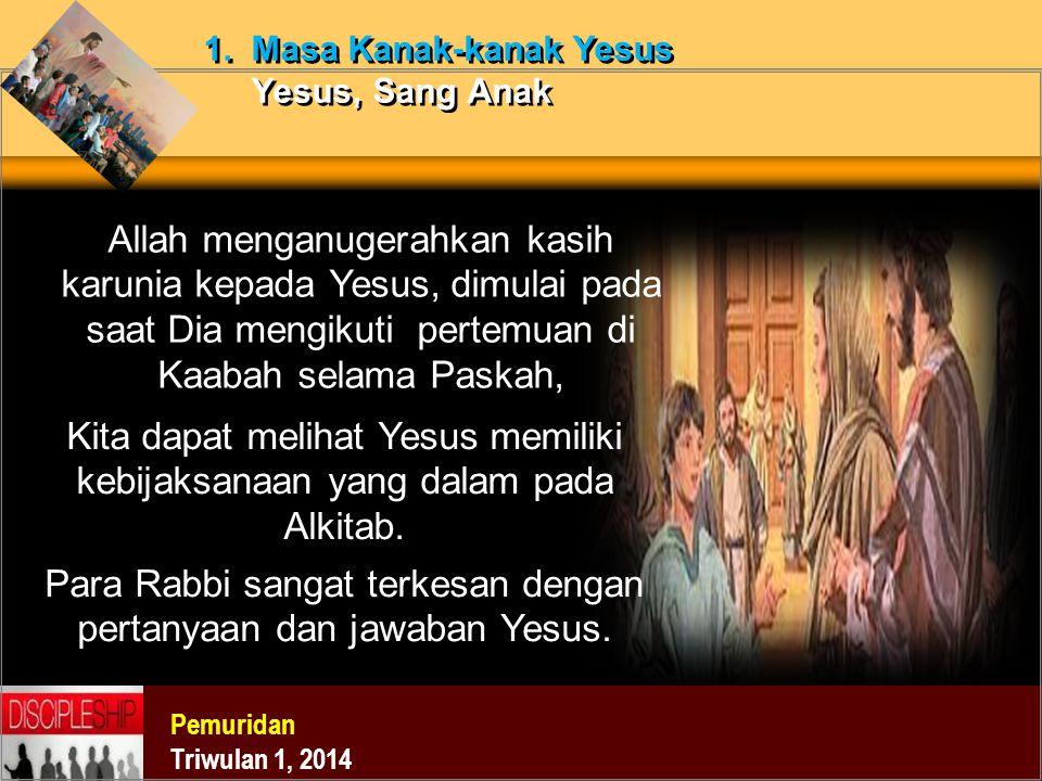 Pemuridan Triwulan 1, 2014 1. Masa Kanak-kanak Yesus Yesus, Sang Anak Allah menganugerahkan kasih karunia kepada Yesus, dimulai pada saat Dia mengikut