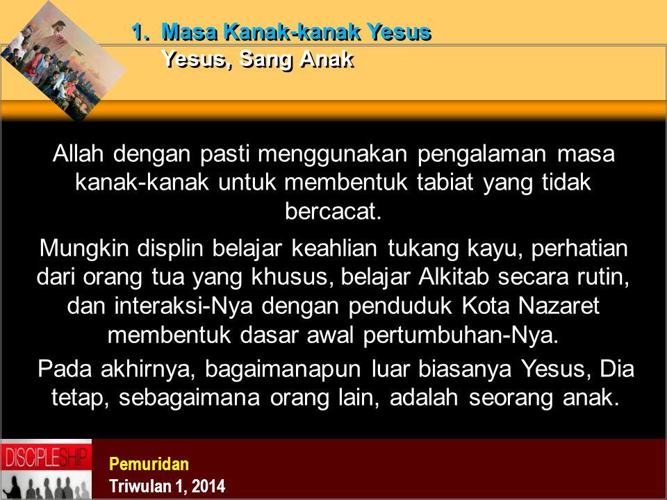 Pemuridan Triwulan 1, 2014 1. Masa Kanak-kanak Yesus Yesus, Sang Anak Allah dengan pasti menggunakan pengalaman masa kanak-kanak untuk membentuk tabia