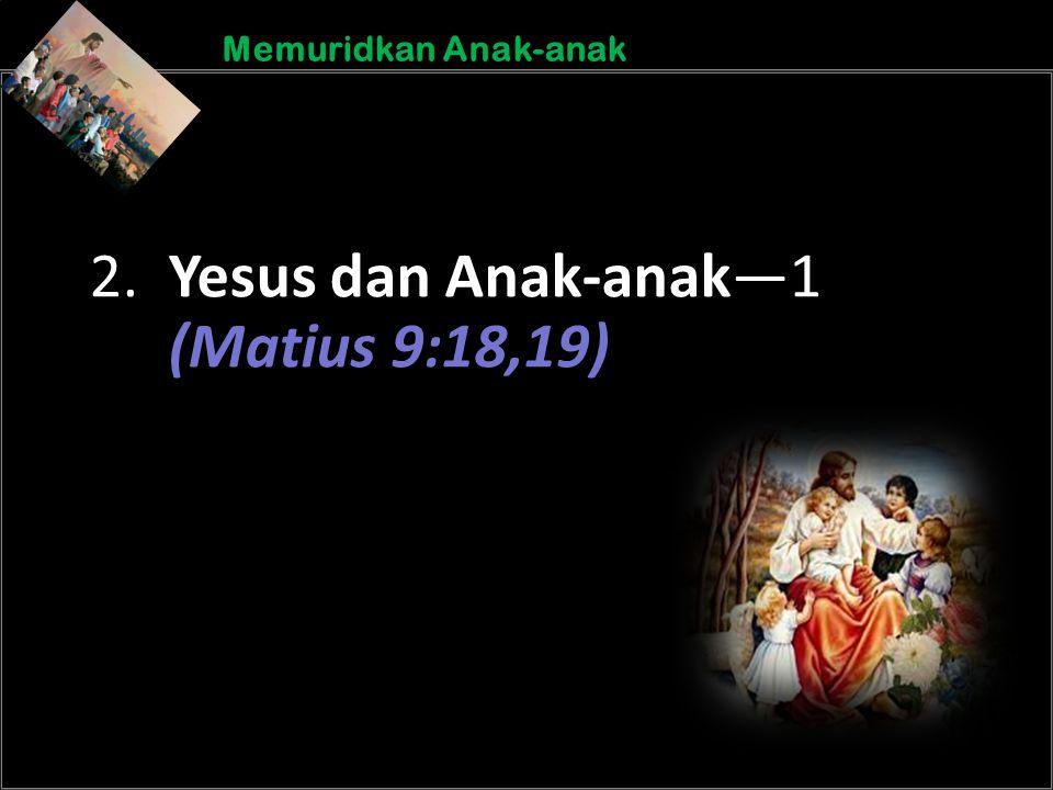 b b Understand the purposes of marriageA Memuridkan Anak-anak 2. Yesus dan Anak-anak—1 (Matius 9:18,19)