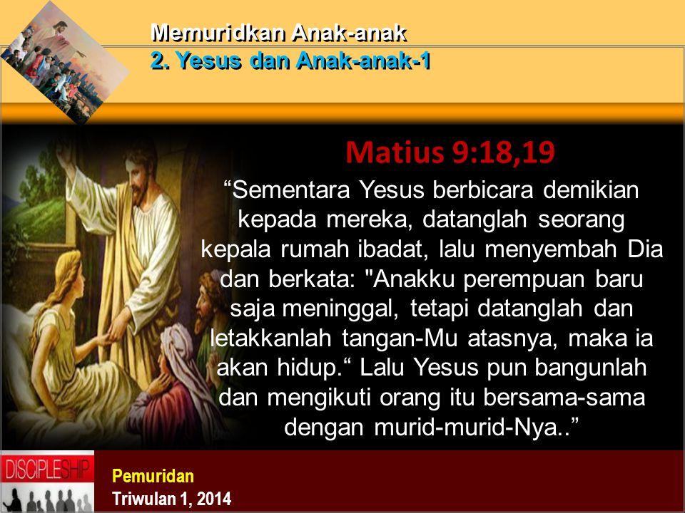 """Pemuridan Triwulan 1, 2014 Memuridkan Anak-anak 2. Yesus dan Anak-anak-1 Matius 9:18,19 """"Sementara Yesus berbicara demikian kepada mereka, datanglah s"""