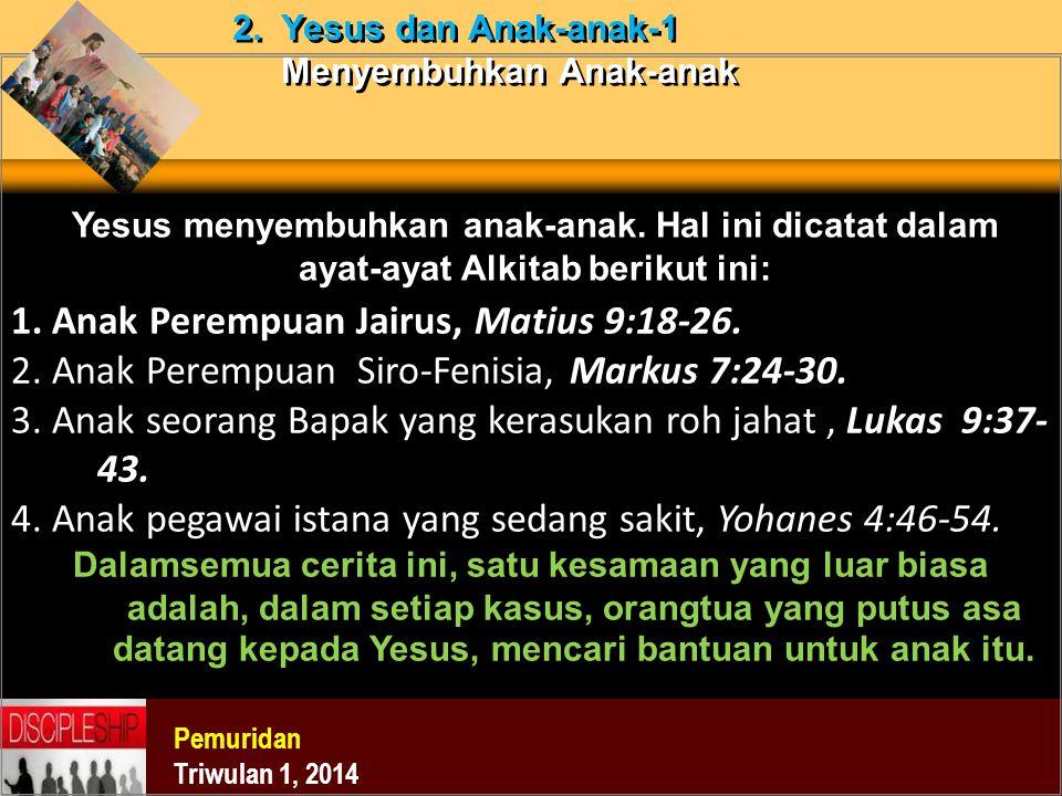 Pemuridan Triwulan 1, 2014 2. Yesus dan Anak-anak-1 Menyembuhkan Anak-anak Yesus menyembuhkan anak-anak. Hal ini dicatat dalam ayat-ayat Alkitab berik