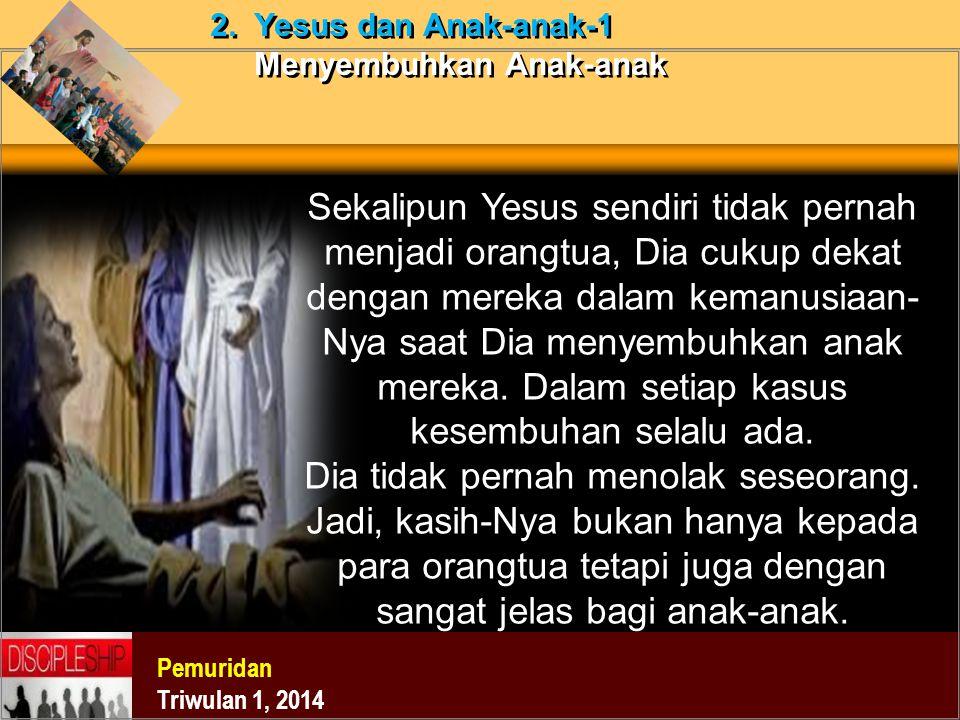Pemuridan Triwulan 1, 2014 2. Yesus dan Anak-anak-1 Menyembuhkan Anak-anak Sekalipun Yesus sendiri tidak pernah menjadi orangtua, Dia cukup dekat deng