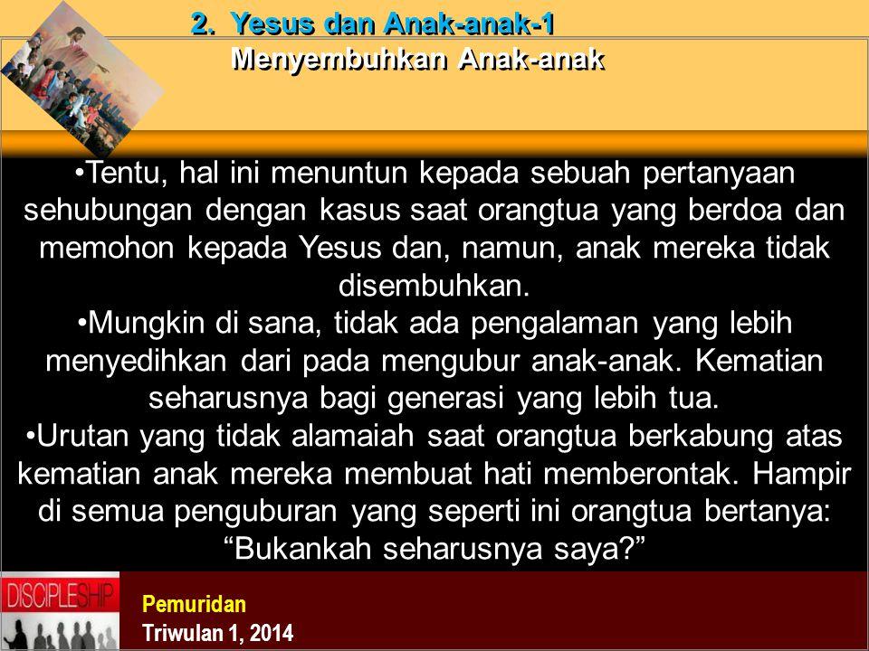 Pemuridan Triwulan 1, 2014 2. Yesus dan Anak-anak-1 Menyembuhkan Anak-anak Tentu, hal ini menuntun kepada sebuah pertanyaan sehubungan dengan kasus sa